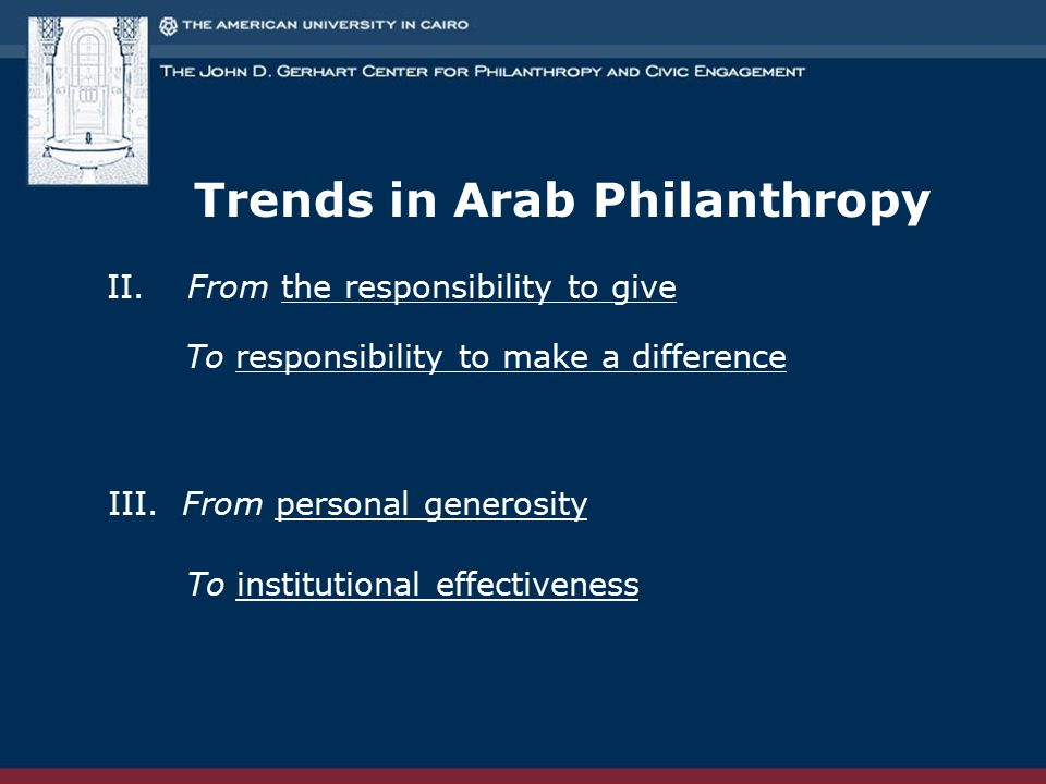 Trends in Arab Philanthropy II. From the responsibility to give To responsibility to make a difference III. From personal generosity To institutional