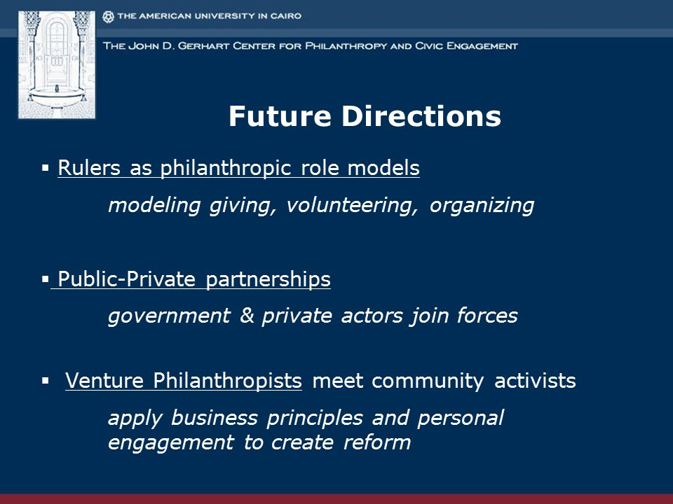 Future Directions  Rulers as philanthropic role models modeling giving, volunteering, organizing  Public-Private partnerships government & private actors join forces  Venture Philanthropists meet community activists apply business principles and personal engagement to create reform