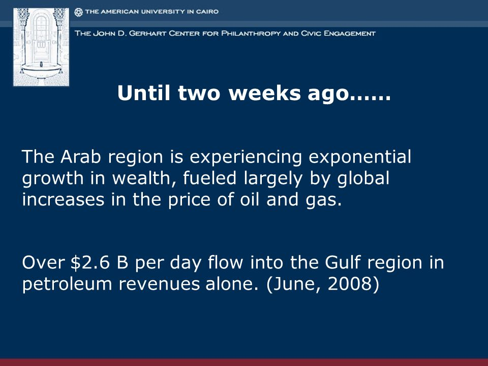 Until two weeks ago…… The Arab region is experiencing exponential growth in wealth, fueled largely by global increases in the price of oil and gas.