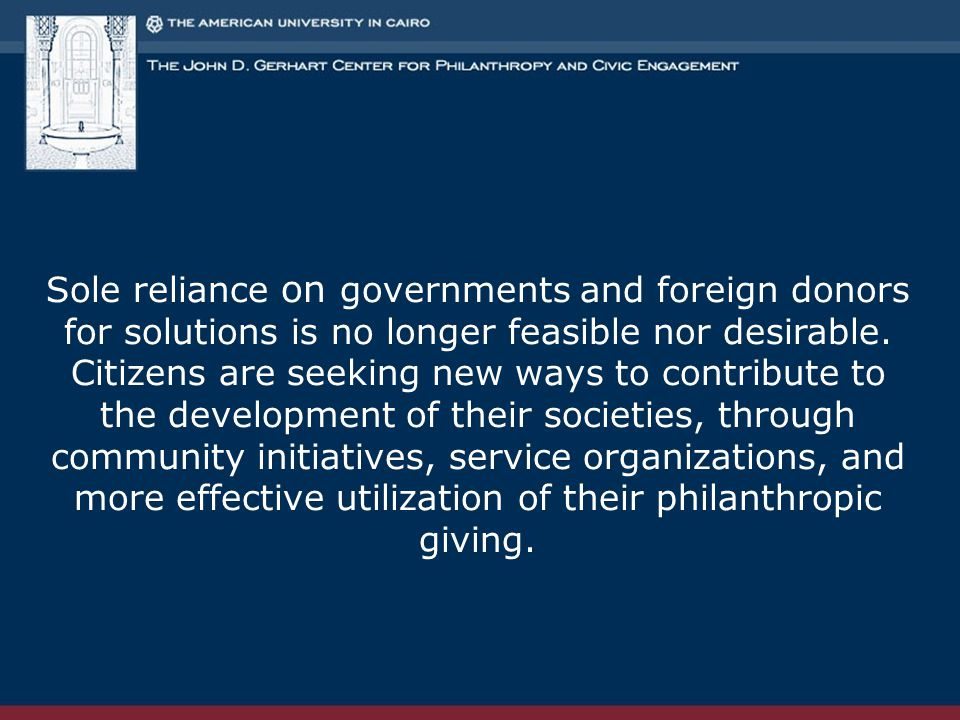 Sole reliance on governments and foreign donors for solutions is no longer feasible nor desirable. Citizens are seeking new ways to contribute to the