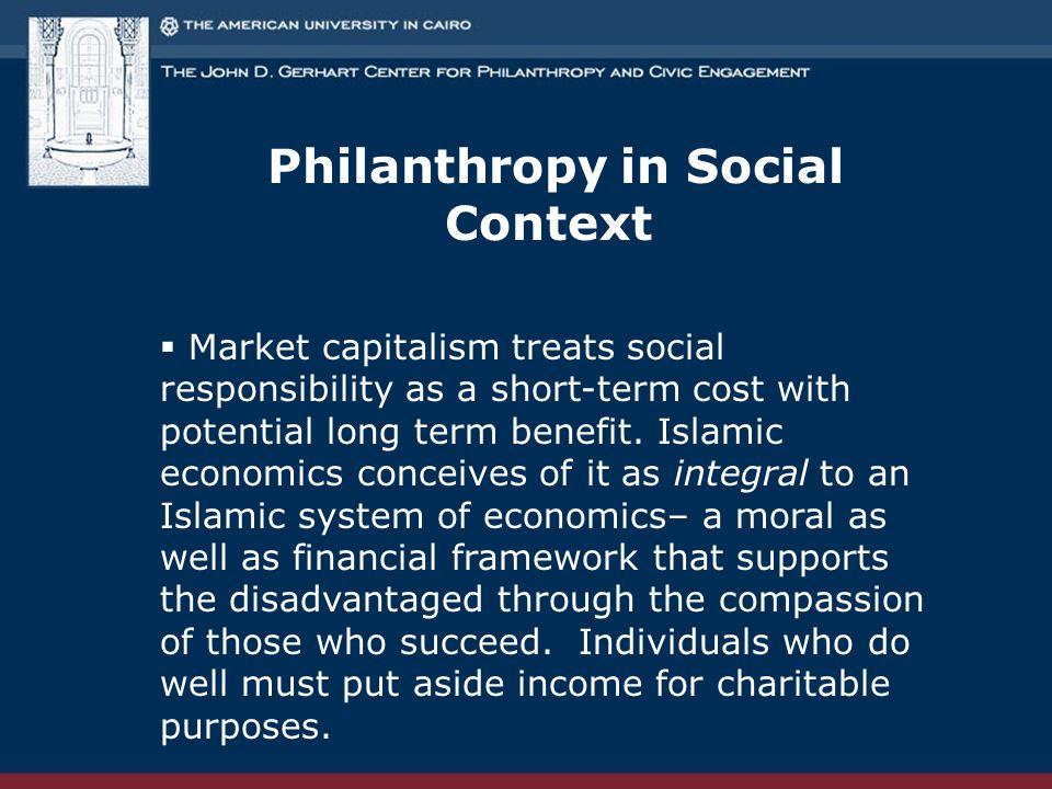 Philanthropy in Social Context  Market capitalism treats social responsibility as a short-term cost with potential long term benefit. Islamic economi