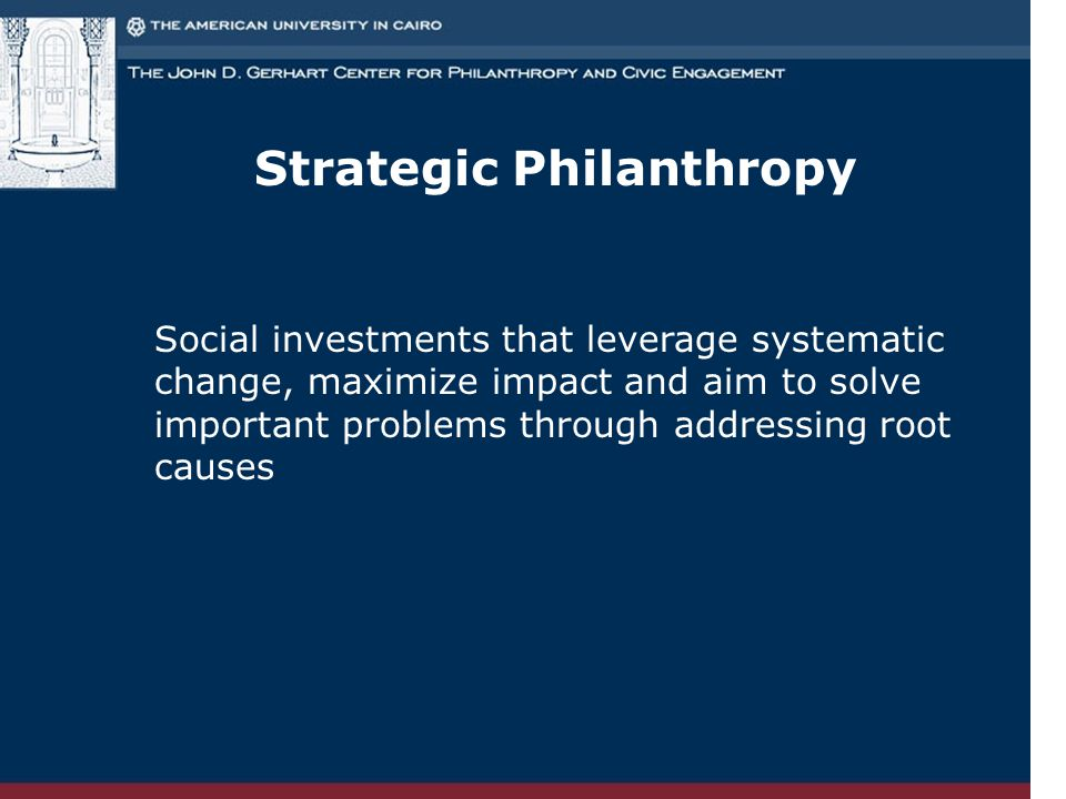 Strategic Philanthropy Social investments that leverage systematic change, maximize impact and aim to solve important problems through addressing root causes