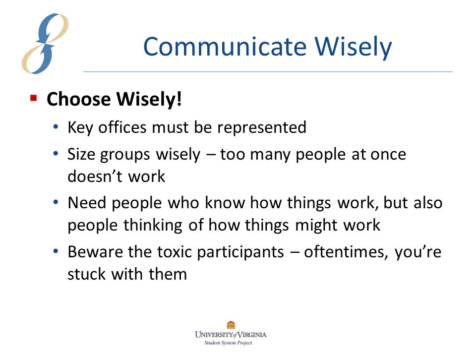 Communicate Wisely  Be Patient Everyone wants (needs) to be heard Groups need time to coalesce and compromise  Communicate, Communicate, Communicate Policy and procedure changes can't be communicated too much Training, advertising, e-mail, etc.—all can help People are inclined to trust you; build on past relationships with your office