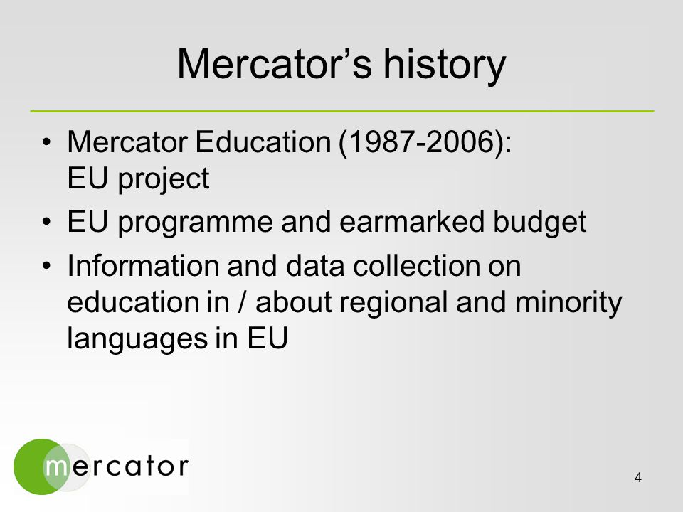 4 Mercator's history Mercator Education (1987-2006): EU project EU programme and earmarked budget Information and data collection on education in / about regional and minority languages in EU