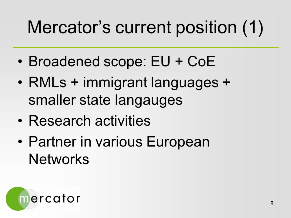 8 Mercator's current position (1) Broadened scope: EU + CoE RMLs + immigrant languages + smaller state langauges Research activities Partner in various European Networks