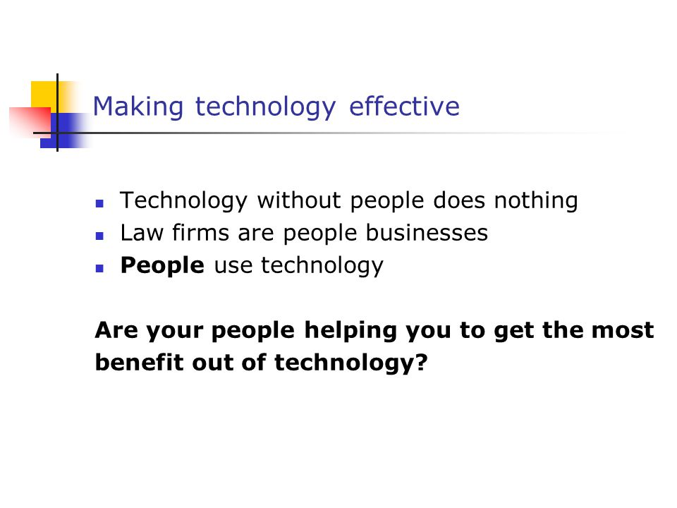 Making technology effective Technology without people does nothing Law firms are people businesses People use technology Are your people helping you to get the most benefit out of technology?