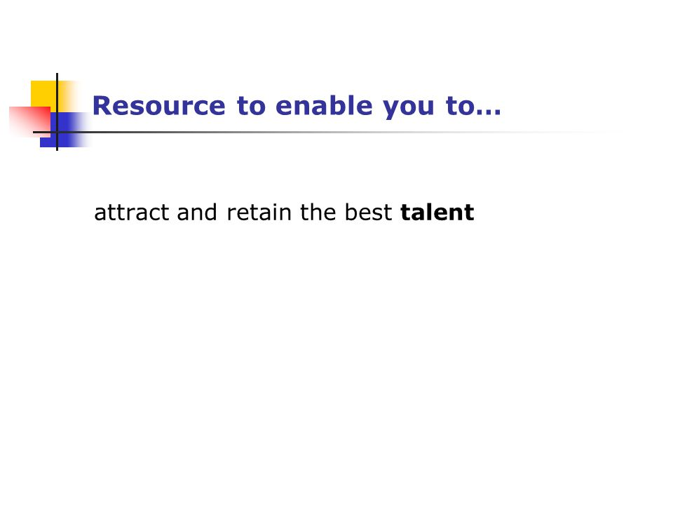 Resource to enable you to… attract and retain the best talent