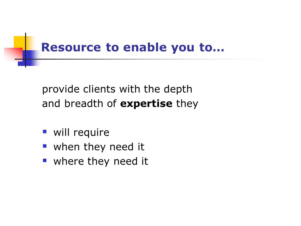 Resource to enable you to… provide clients with the depth and breadth of expertise they  will require  when they need it  where they need it