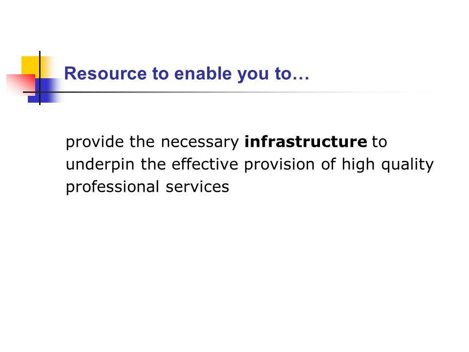 Resource to enable you to… provide the necessary infrastructure to underpin the effective provision of high quality professional services