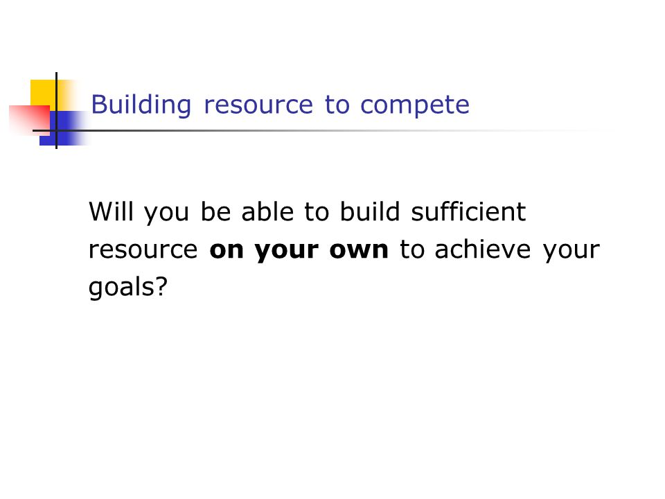 Building resource to compete Will you be able to build sufficient resource on your own to achieve your goals?