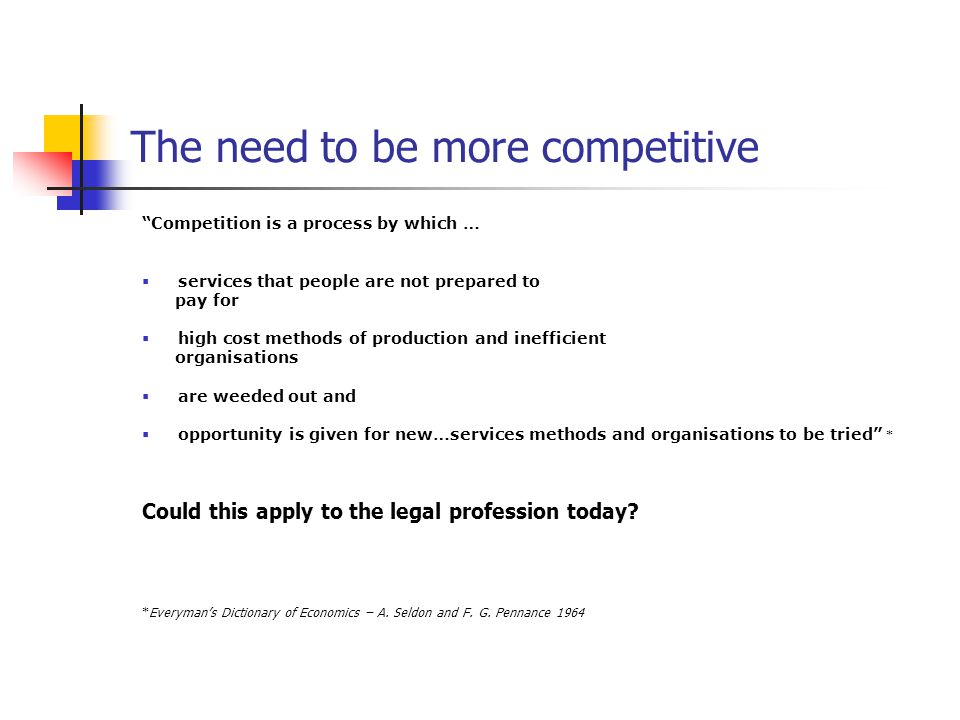 The need to be more competitive Competition is a process by which …  services that people are not prepared to pay for  high cost methods of production and inefficient organisations  are weeded out and  opportunity is given for new…services methods and organisations to be tried * Could this apply to the legal profession today.