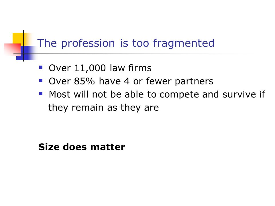 The profession is too fragmented  Over 11,000 law firms  Over 85% have 4 or fewer partners  Most will not be able to compete and survive if they remain as they are Size does matter