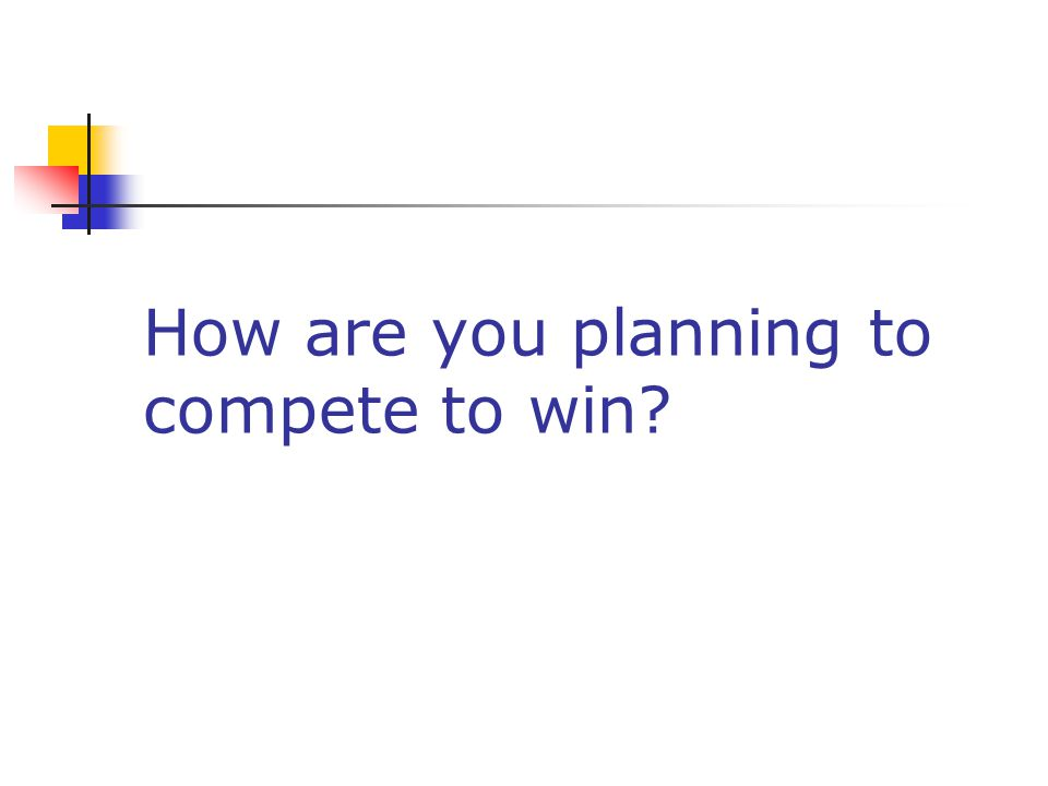 How are you planning to compete to win?