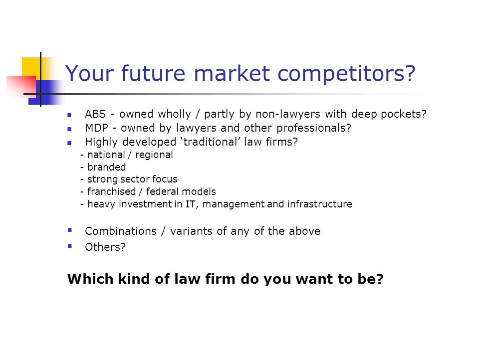 Your future market competitors.ABS - owned wholly / partly by non-lawyers with deep pockets.