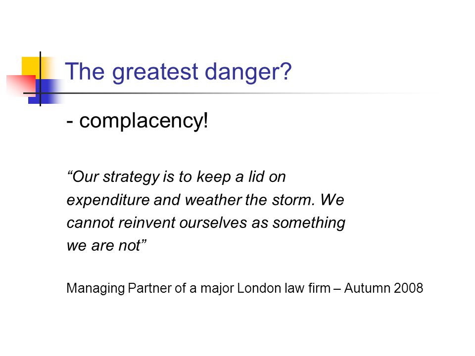 The greatest danger.- complacency.