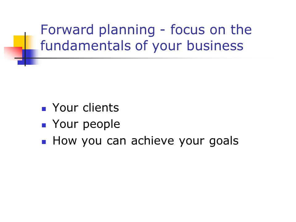 Forward planning - focus on the fundamentals of your business Your clients Your people How you can achieve your goals
