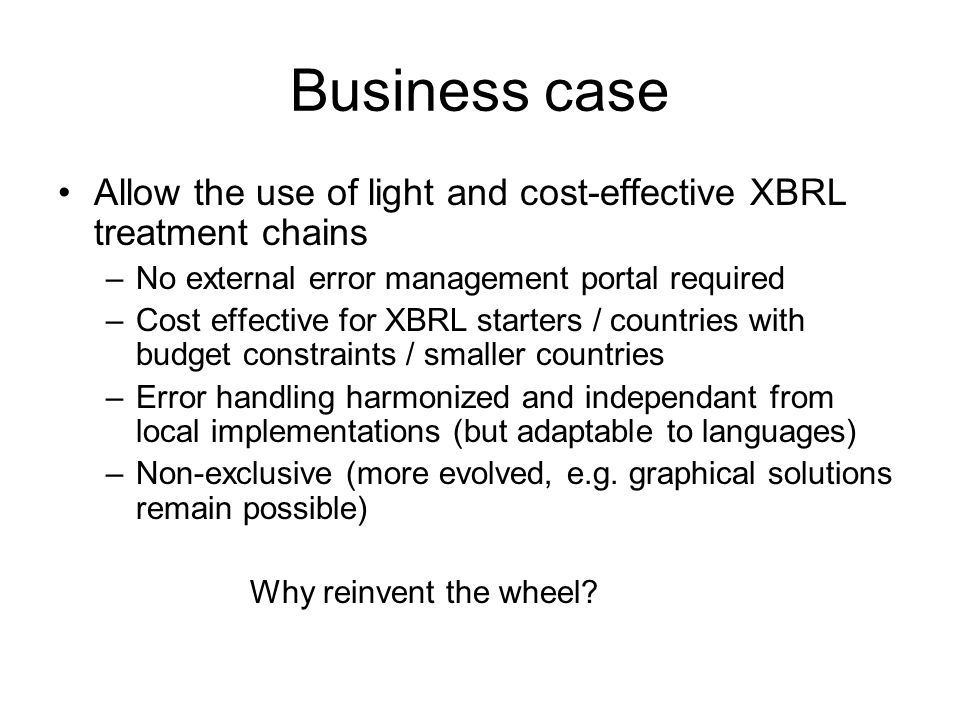 Business case Allow the use of light and cost-effective XBRL treatment chains –No external error management portal required –Cost effective for XBRL starters / countries with budget constraints / smaller countries –Error handling harmonized and independant from local implementations (but adaptable to languages) –Non-exclusive (more evolved, e.g.