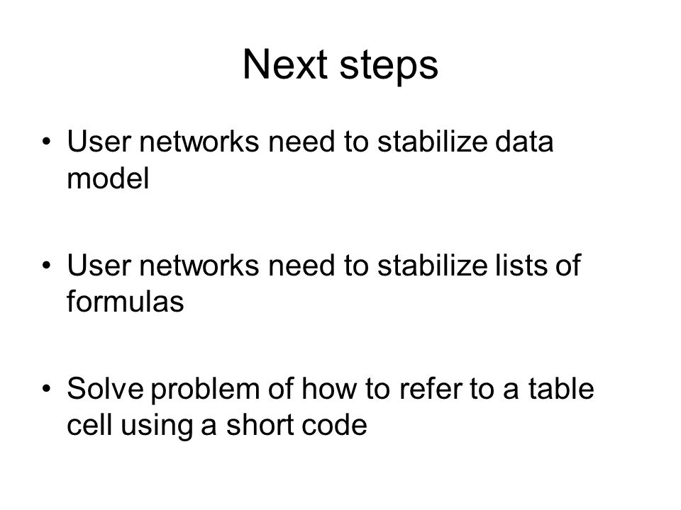 Next steps User networks need to stabilize data model User networks need to stabilize lists of formulas Solve problem of how to refer to a table cell using a short code