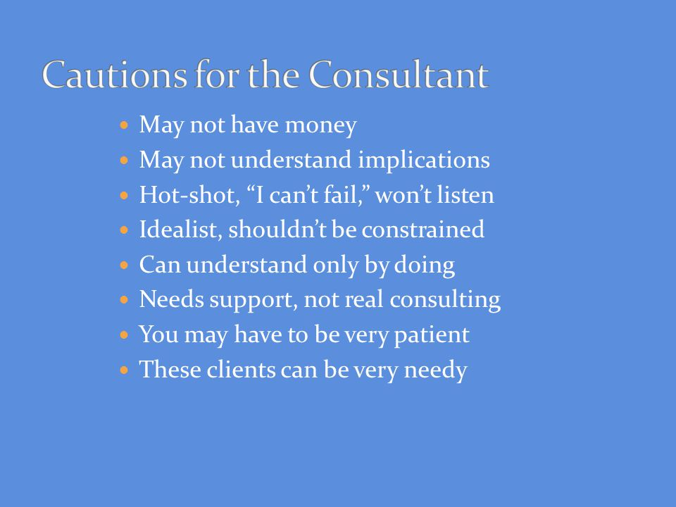 May not have money May not understand implications Hot-shot, I can't fail, won't listen Idealist, shouldn't be constrained Can understand only by doing Needs support, not real consulting You may have to be very patient These clients can be very needy