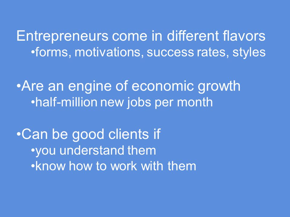 Entrepreneurs come in different flavors forms, motivations, success rates, styles Are an engine of economic growth half-million new jobs per month Can be good clients if you understand them know how to work with them