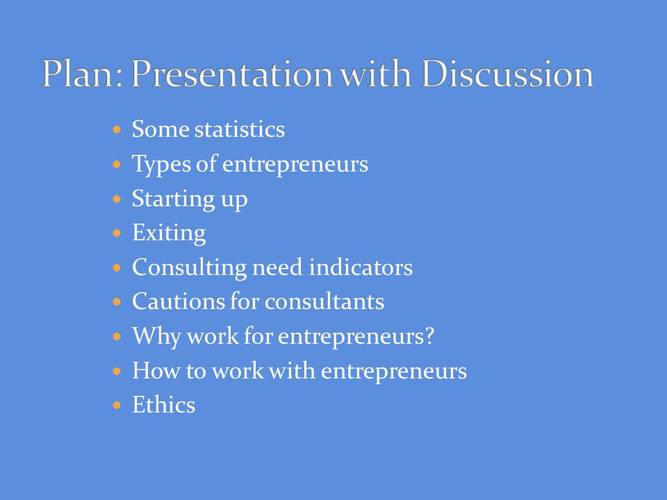 Some statistics Types of entrepreneurs Starting up Exiting Consulting need indicators Cautions for consultants Why work for entrepreneurs? How to work