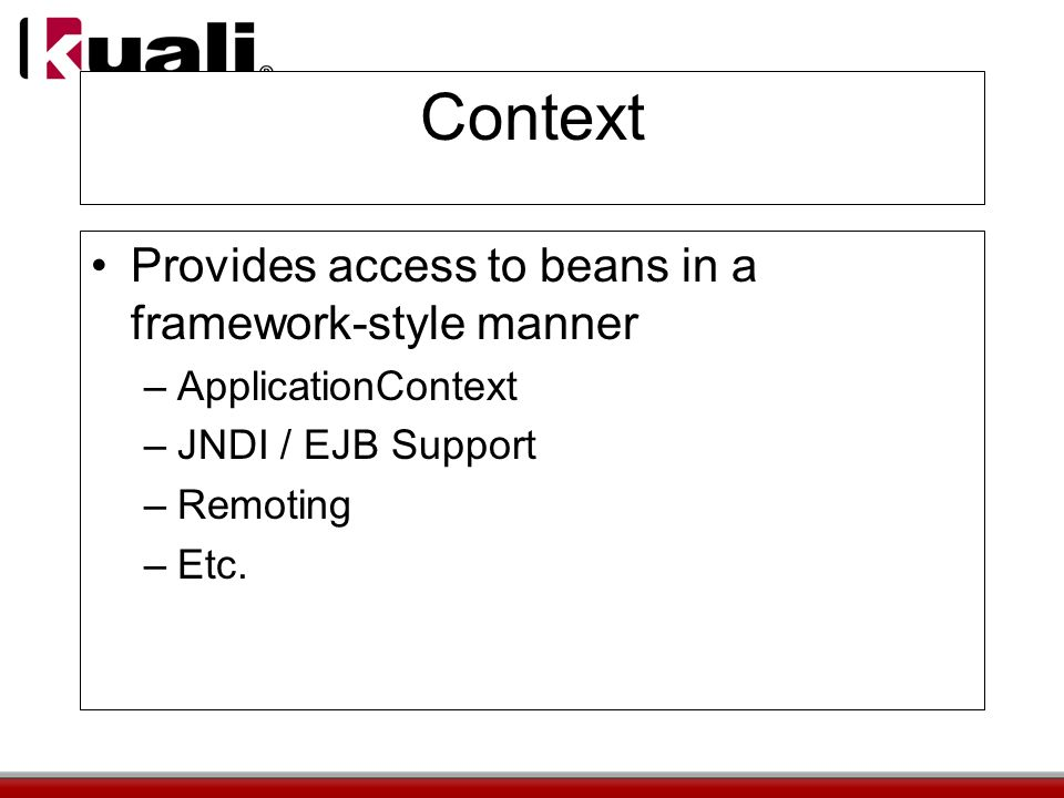 Context Provides access to beans in a framework-style manner –ApplicationContext –JNDI / EJB Support –Remoting –Etc.