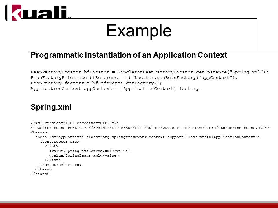 Example Programmatic Instantiation of an Application Context BeanFactoryLocator bfLocator = SingletonBeanFactoryLocator.getInstance( Spring.xml ); BeanFactoryReference bfReference = bfLocator.useBeanFactory( appContext ); BeanFactory factory = bfReference.getFactory(); ApplicationContext appContext = (ApplicationContext) factory; Spring.xml SpringDataSource.xml SpringBeans.xml