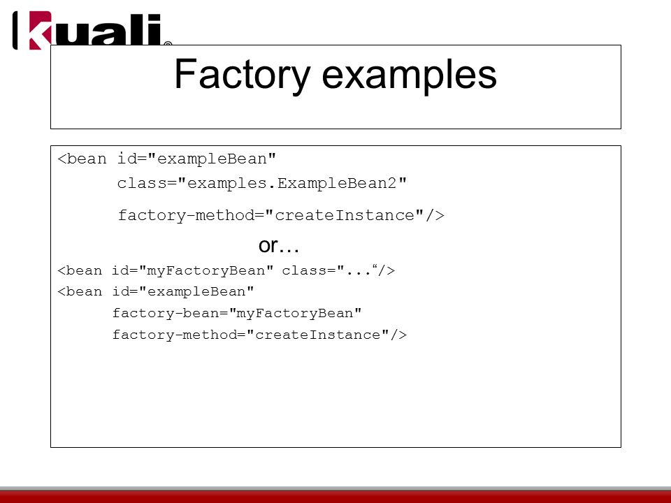 Factory examples <bean id= exampleBean class= examples.ExampleBean2 factory-method= createInstance /> or… <bean id= exampleBean factory-bean= myFactoryBean factory-method= createInstance />