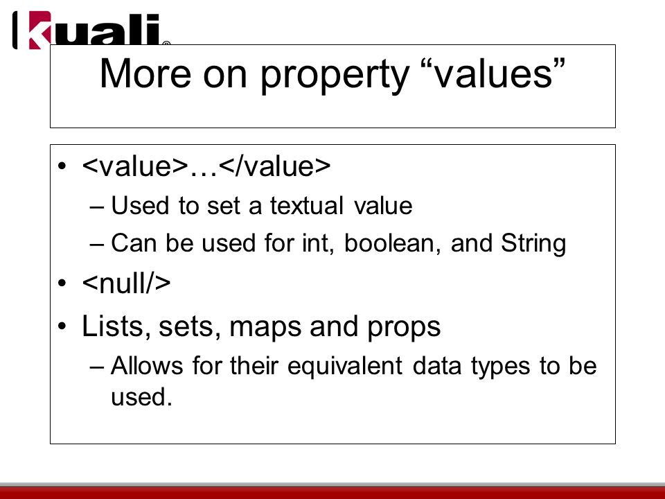 More on property values … –Used to set a textual value –Can be used for int, boolean, and String Lists, sets, maps and props –Allows for their equivalent data types to be used.