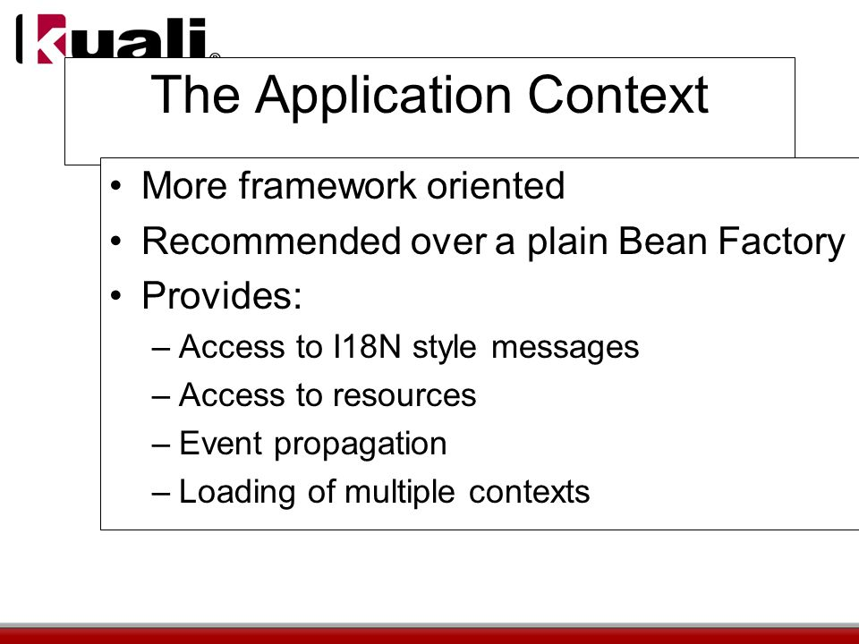 The Application Context More framework oriented Recommended over a plain Bean Factory Provides: –Access to I18N style messages –Access to resources –Event propagation –Loading of multiple contexts