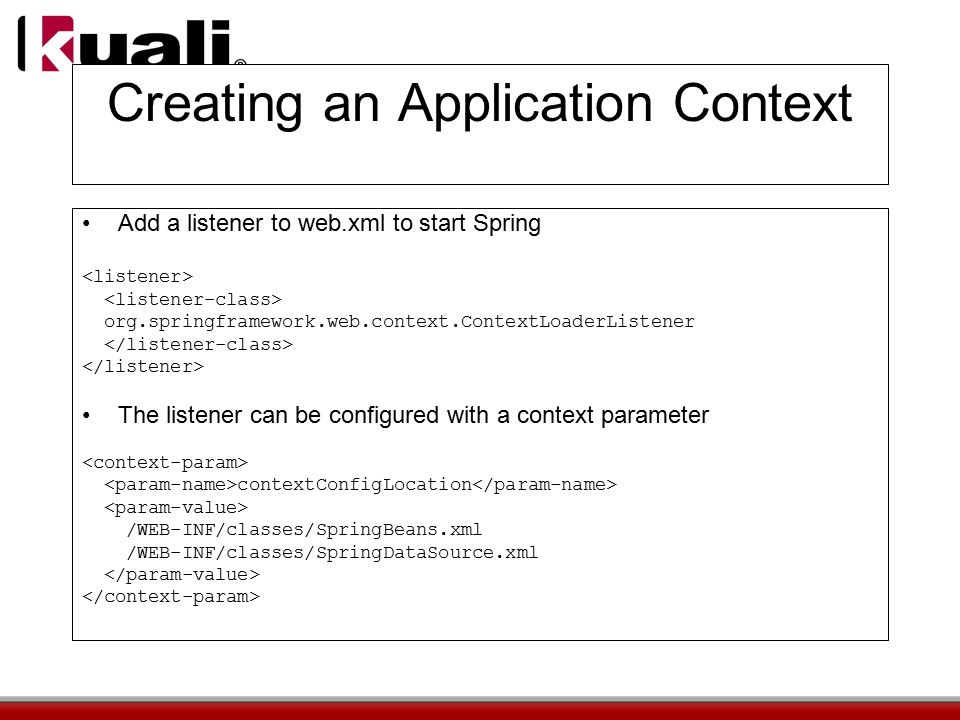 Creating an Application Context Add a listener to web.xml to start Spring org.springframework.web.context.ContextLoaderListener The listener can be configured with a context parameter contextConfigLocation /WEB-INF/classes/SpringBeans.xml /WEB-INF/classes/SpringDataSource.xml