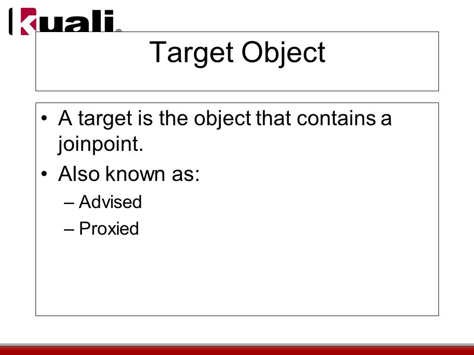 Target Object A target is the object that contains a joinpoint. Also known as: –Advised –Proxied