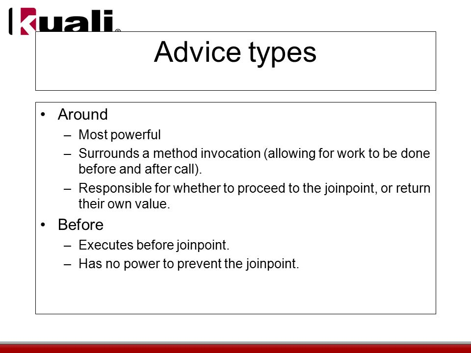 Advice types Around –Most powerful –Surrounds a method invocation (allowing for work to be done before and after call).