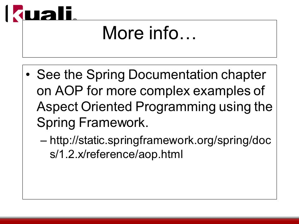 More info… See the Spring Documentation chapter on AOP for more complex examples of Aspect Oriented Programming using the Spring Framework.