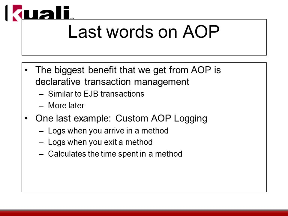 Last words on AOP The biggest benefit that we get from AOP is declarative transaction management –Similar to EJB transactions –More later One last example: Custom AOP Logging –Logs when you arrive in a method –Logs when you exit a method –Calculates the time spent in a method