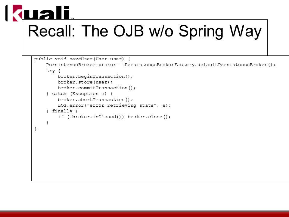 Recall: The OJB w/o Spring Way public void saveUser(User user) { PersistenceBroker broker = PersistenceBrokerFactory.defaultPersistenceBroker(); try { broker.beginTransaction(); broker.store(user); broker.commitTransaction(); } catch (Exception e) { broker.abortTransaction(); LOG.error( error retrieving stats , e); } finally { if (!broker.isClosed()) broker.close(); }
