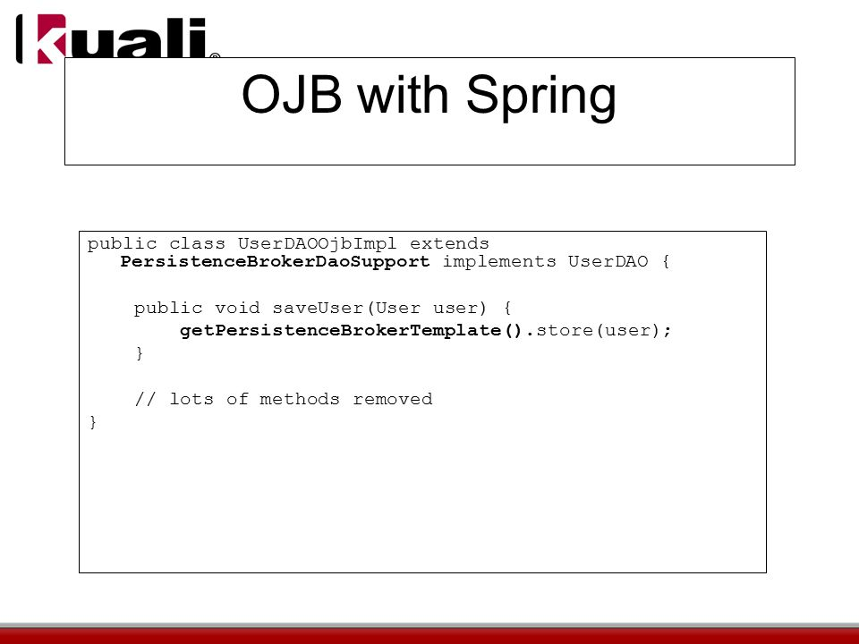 OJB with Spring public class UserDAOOjbImpl extends PersistenceBrokerDaoSupport implements UserDAO { public void saveUser(User user) { getPersistenceBrokerTemplate().store(user); } // lots of methods removed }