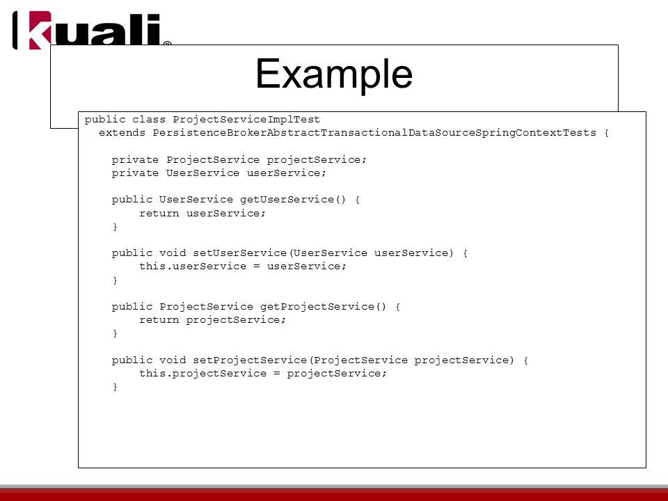 Example public class ProjectServiceImplTest extends PersistenceBrokerAbstractTransactionalDataSourceSpringContextTests { private ProjectService projectService; private UserService userService; public UserService getUserService() { return userService; } public void setUserService(UserService userService) { this.userService = userService; } public ProjectService getProjectService() { return projectService; } public void setProjectService(ProjectService projectService) { this.projectService = projectService; }