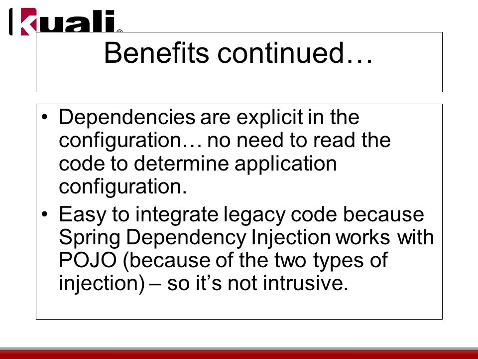 Benefits continued… Dependencies are explicit in the configuration… no need to read the code to determine application configuration.