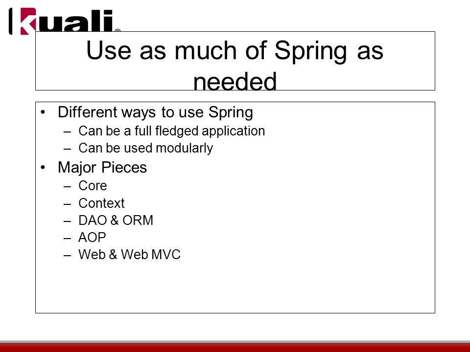 Use as much of Spring as needed Different ways to use Spring –Can be a full fledged application –Can be used modularly Major Pieces –Core –Context –DAO & ORM –AOP –Web & Web MVC