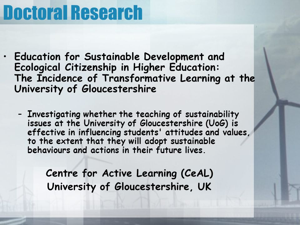 Doctoral Research Education for Sustainable Development and Ecological Citizenship in Higher Education: The Incidence of Transformative Learning at the University of Gloucestershire –Investigating whether the teaching of sustainability issues at the University of Gloucestershire (UoG) is effective in influencing students attitudes and values, to the extent that they will adopt sustainable behaviours and actions in their future lives.