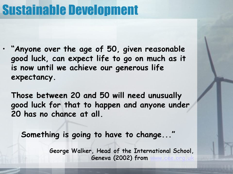 Sustainable Development Anyone over the age of 50, given reasonable good luck, can expect life to go on much as it is now until we achieve our generous life expectancy.
