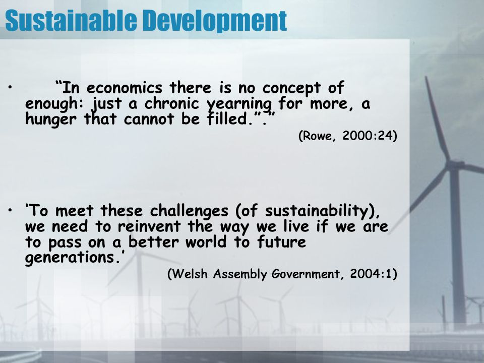 Sustainable Development In economics there is no concept of enough: just a chronic yearning for more, a hunger that cannot be filled. . (Rowe, 2000:24) 'To meet these challenges (of sustainability), we need to reinvent the way we live if we are to pass on a better world to future generations.' (Welsh Assembly Government, 2004:1)