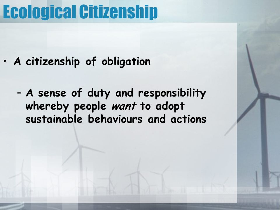Ecological Citizenship A citizenship of obligation –A sense of duty and responsibility whereby people want to adopt sustainable behaviours and actions