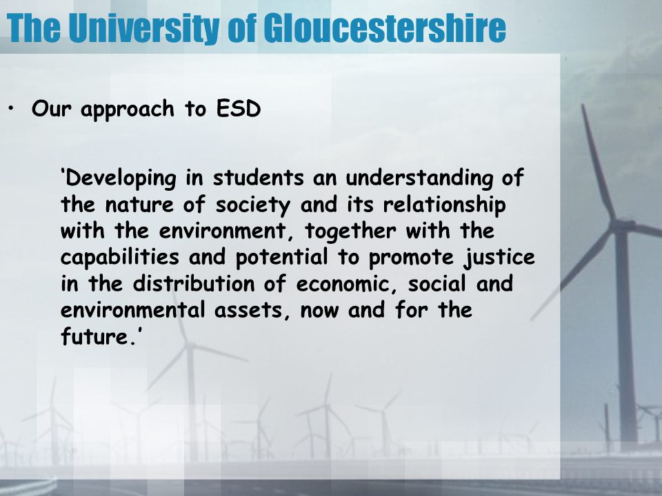 Our approach to ESD 'Developing in students an understanding of the nature of society and its relationship with the environment, together with the capabilities and potential to promote justice in the distribution of economic, social and environmental assets, now and for the future.' The University of Gloucestershire