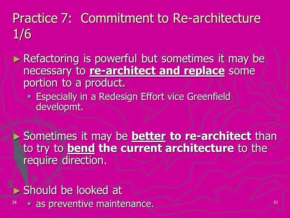 13 Practice 7: Commitment to Re-architecture 1/6 ► Refactoring is powerful but sometimes it may be necessary to re-architect and replace some portion to a product.