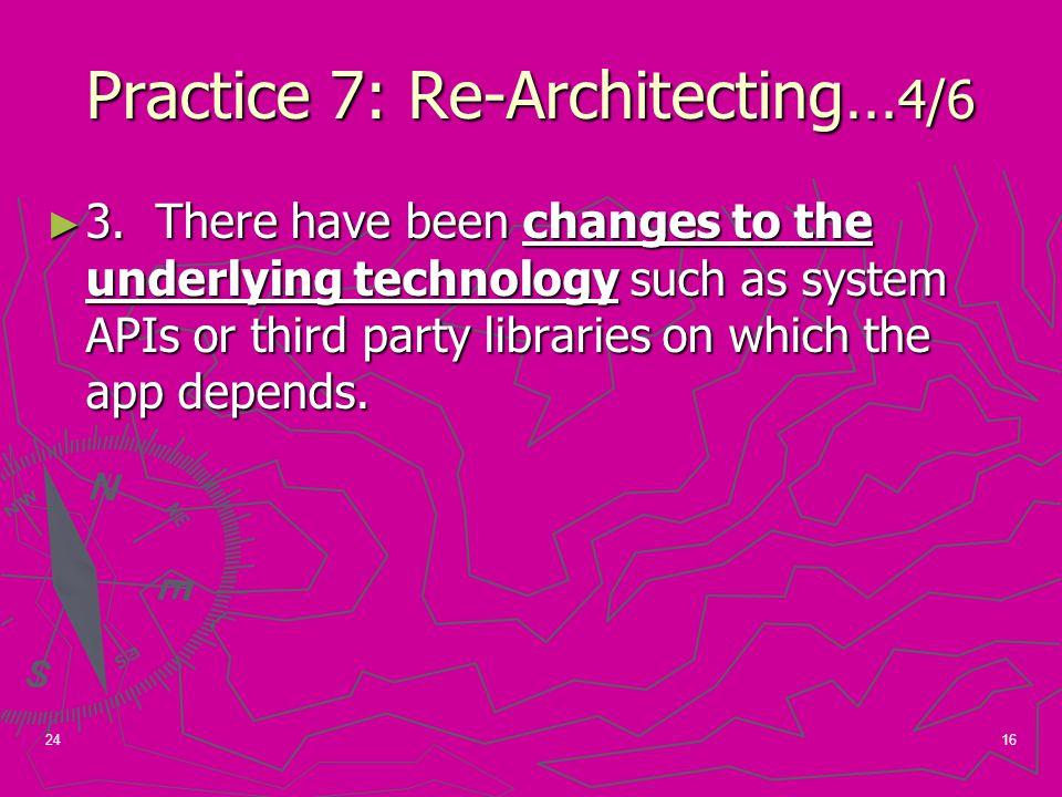 16 Practice 7: Re-Architecting… 4/6 ► 3. There have been changes to the underlying technology such as system APIs or third party libraries on which th