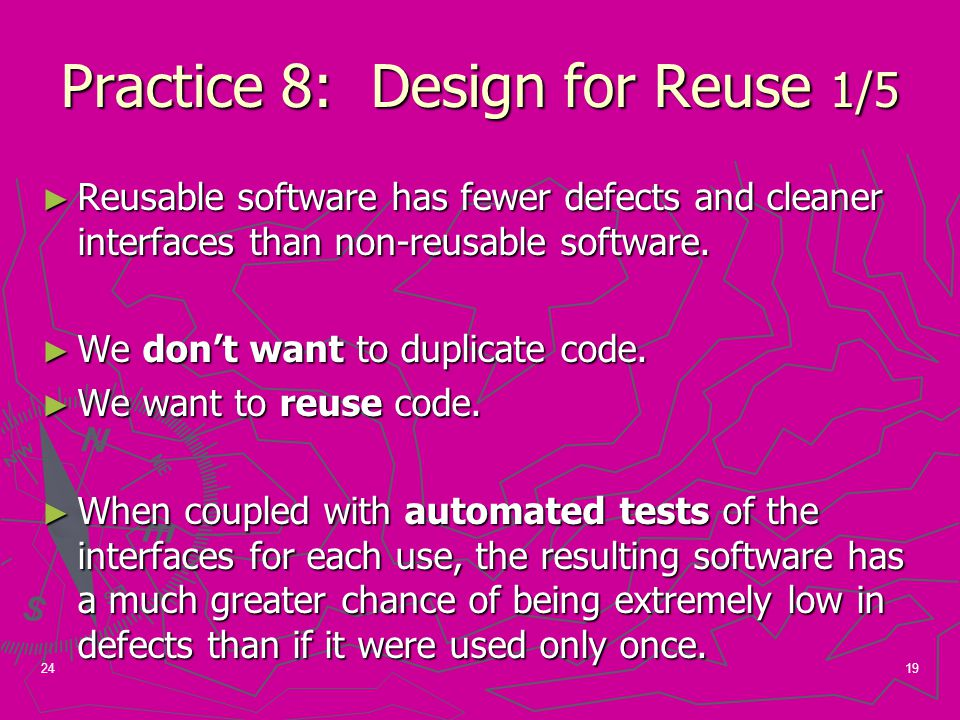 19 Practice 8: Design for Reuse 1/5 ► Reusable software has fewer defects and cleaner interfaces than non-reusable software.