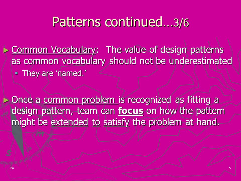 5 Patterns continued… 3/6 ► Common Vocabulary: The value of design patterns as common vocabulary should not be underestimated  They are 'named.' ► Once a common problem is recognized as fitting a design pattern, team can focus on how the pattern might be extended to satisfy the problem at hand.