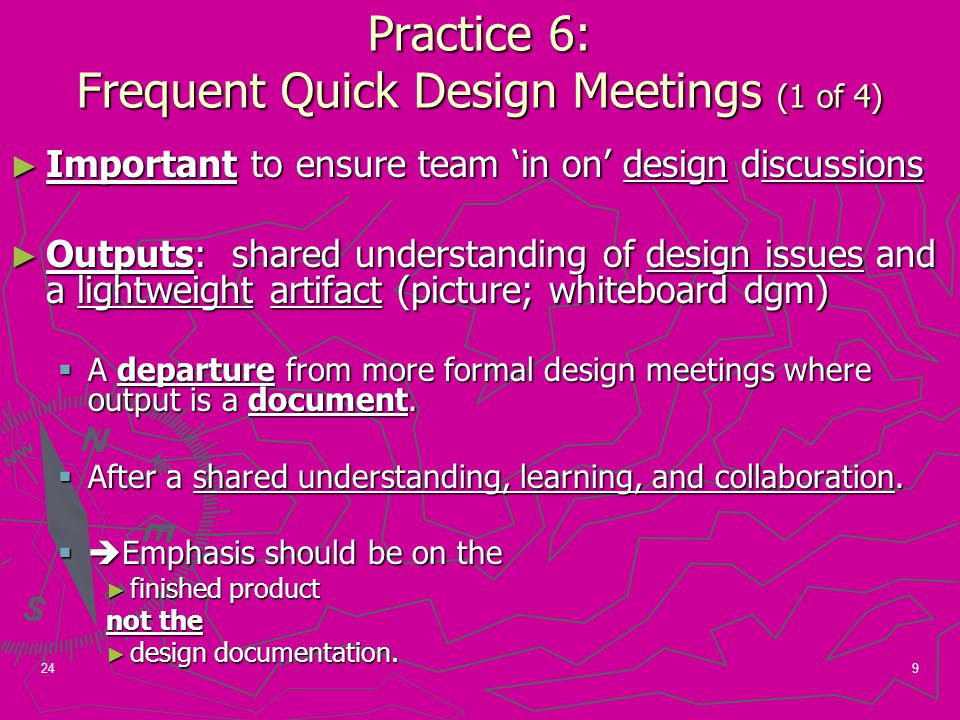 9 Practice 6: Frequent Quick Design Meetings (1 of 4) ► Important to ensure team 'in on' design discussions ► Outputs: shared understanding of design issues and a lightweight artifact (picture; whiteboard dgm)  A departure from more formal design meetings where output is a document.